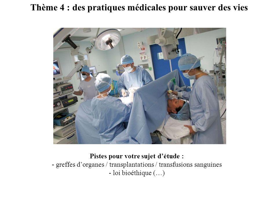 Thème 4 : des pratiques médicales pour sauver des vies Pistes pour votre sujet détude : - greffes dorganes / transplantations / transfusions sanguines