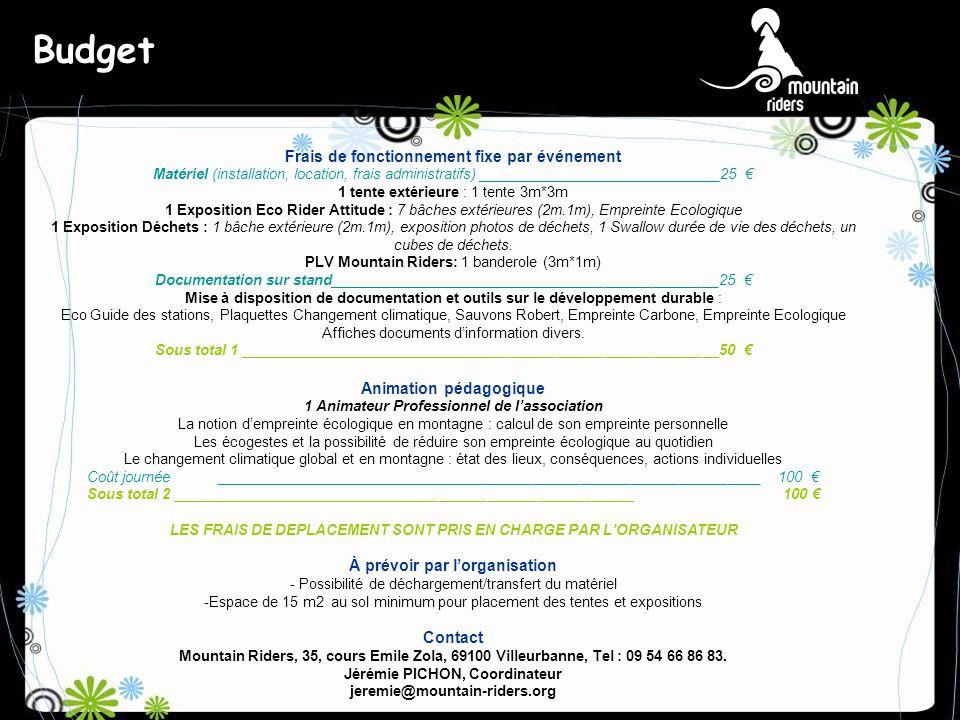 Budget Frais de fonctionnement fixe par événement Matériel (installation, location, frais administratifs) ______________________________25 1 tente extérieure : 1 tente 3m*3m 1 Exposition Eco Rider Attitude : 7 bâches extérieures (2m.1m), Empreinte Ecologique 1 Exposition Déchets : 1 bâche extérieure (2m.1m), exposition photos de déchets, 1 Swallow durée de vie des déchets, un cubes de déchets.