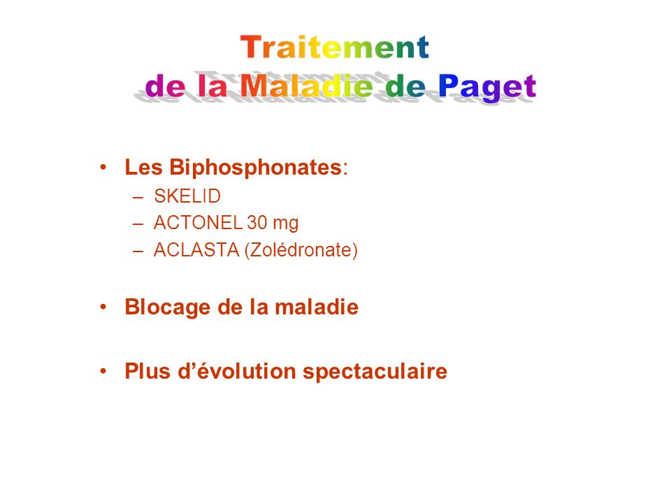 Les Biphosphonates: –SKELID –ACTONEL 30 mg –ACLASTA (Zolédronate) Blocage de la maladie Plus dévolution spectaculaire