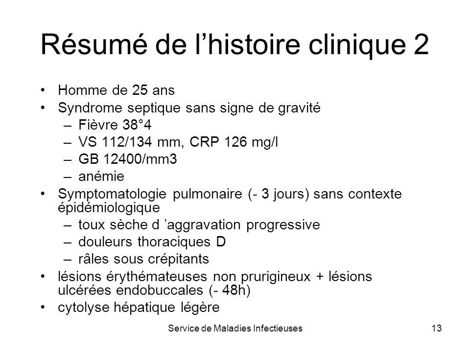 Service de Maladies Infectieuses13 Homme de 25 ans Syndrome septique sans signe de gravité –Fièvre 38°4 –VS 112/134 mm, CRP 126 mg/l –GB 12400/mm3 –an