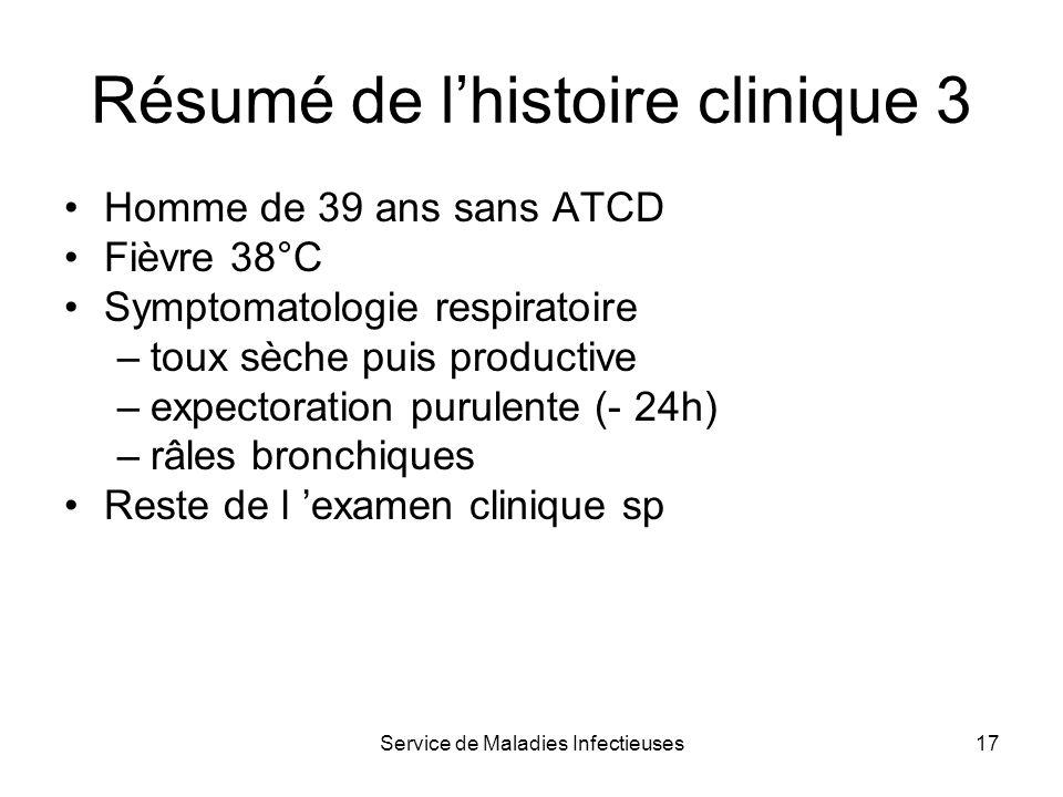Service de Maladies Infectieuses17 Résumé de lhistoire clinique 3 Homme de 39 ans sans ATCD Fièvre 38°C Symptomatologie respiratoire –toux sèche puis