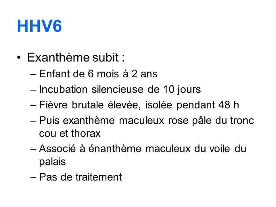 HHV6 Exanthème subit : –Enfant de 6 mois à 2 ans –Incubation silencieuse de 10 jours –Fièvre brutale élevée, isolée pendant 48 h –Puis exanthème macul