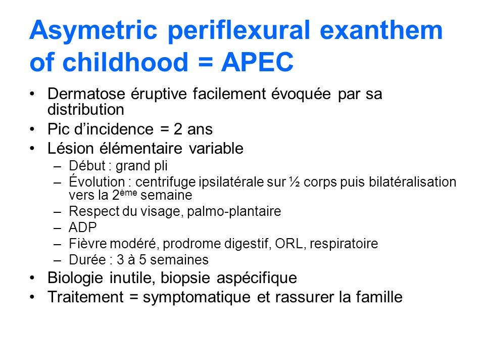 Asymetric periflexural exanthem of childhood = APEC Dermatose éruptive facilement évoquée par sa distribution Pic dincidence = 2 ans Lésion élémentair