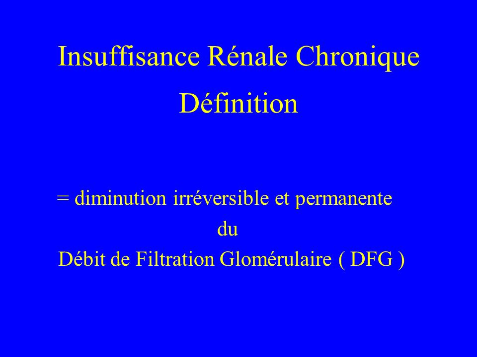 Insuffisance Rénale Chronique Définition = diminution irréversible et permanente du Débit de Filtration Glomérulaire ( DFG )
