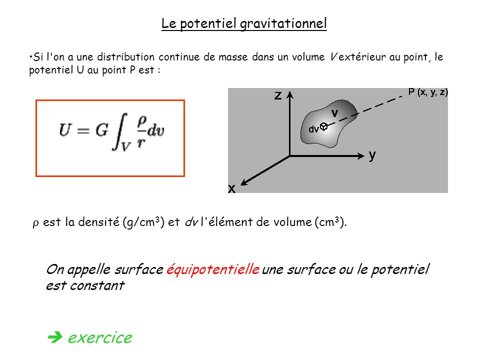Le potentiel gravitationnel Si l'on a une distribution continue de masse dans un volume V extérieur au point, le potentiel U au point P est : est la d