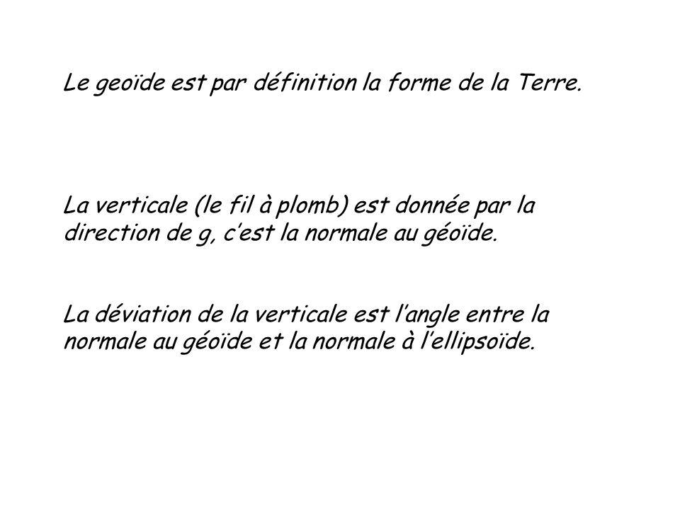 Le geoïde est par définition la forme de la Terre. La verticale (le fil à plomb) est donnée par la direction de g, cest la normale au géoïde. La dévia