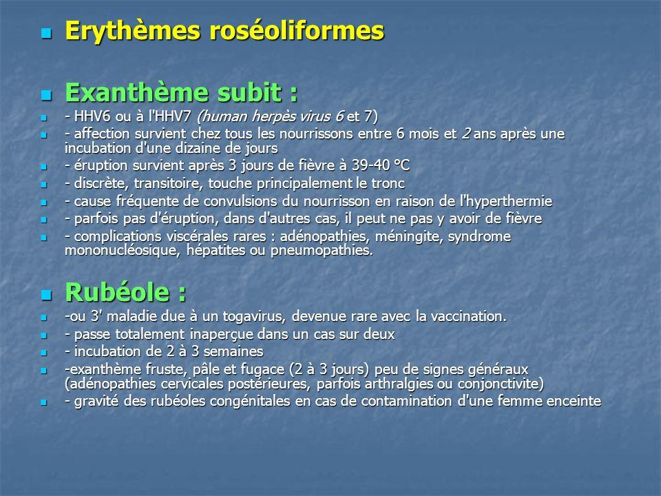 Erythèmes roséoliformes Erythèmes roséoliformes Exanthème subit : Exanthème subit : - HHV6 ou à l'HHV7 (human herpès virus 6 et 7) - HHV6 ou à l'HHV7