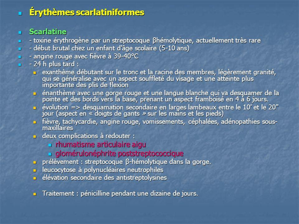 Érythèmes scarlatiniformes Érythèmes scarlatiniformes Scarlatine Scarlatine - toxine érythrogène par un streptocoque βhémolytique, actuellement très r