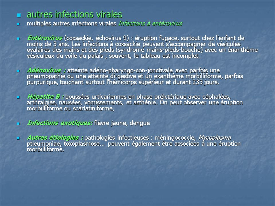 Erythèmes roséoliformes Erythèmes roséoliformes Exanthème subit : Exanthème subit : - HHV6 ou à l HHV7 (human herpès virus 6 et 7) - HHV6 ou à l HHV7 (human herpès virus 6 et 7) - affection survient chez tous les nourrissons entre 6 mois et 2 ans après une incubation d une dizaine de jours - affection survient chez tous les nourrissons entre 6 mois et 2 ans après une incubation d une dizaine de jours - éruption survient après 3 jours de fièvre à 39-40 °C - éruption survient après 3 jours de fièvre à 39-40 °C - discrète, transitoire, touche principalement le tronc - discrète, transitoire, touche principalement le tronc - cause fréquente de convulsions du nourrisson en raison de l hyperthermie - cause fréquente de convulsions du nourrisson en raison de l hyperthermie - parfois pas d éruption, dans d autres cas, il peut ne pas y avoir de fièvre - parfois pas d éruption, dans d autres cas, il peut ne pas y avoir de fièvre - complications viscérales rares : adénopathies, méningite, syndrome mononucléosique, hépatites ou pneumopathies.