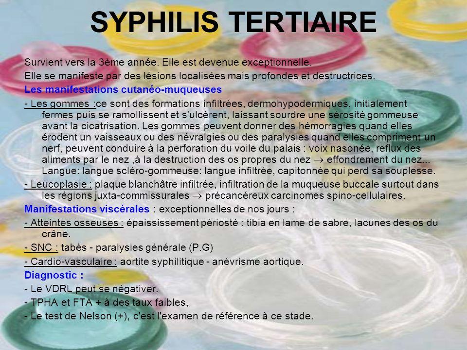 SYPHILIS TERTIAIRE Survient vers la 3ème année. Elle est devenue exceptionnelle. Elle se manifeste par des lésions localisées mais profondes et destru