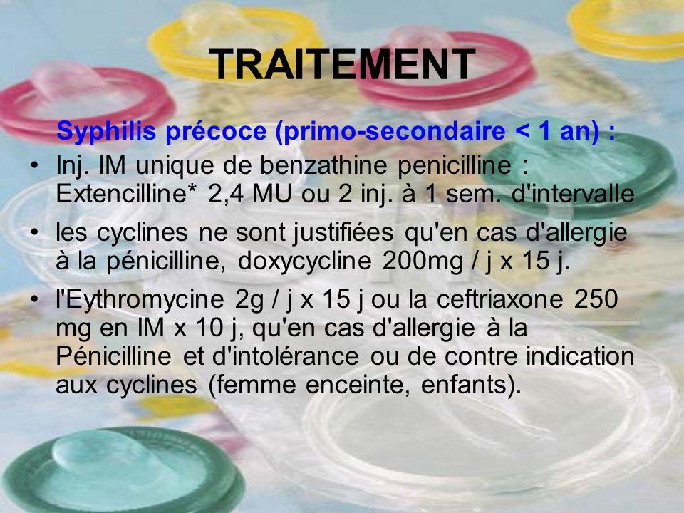 TRAITEMENT Syphilis précoce (primo-secondaire < 1 an) : Inj. IM unique de benzathine penicilline : Extencilline* 2,4 MU ou 2 inj. à 1 sem. d'intervall