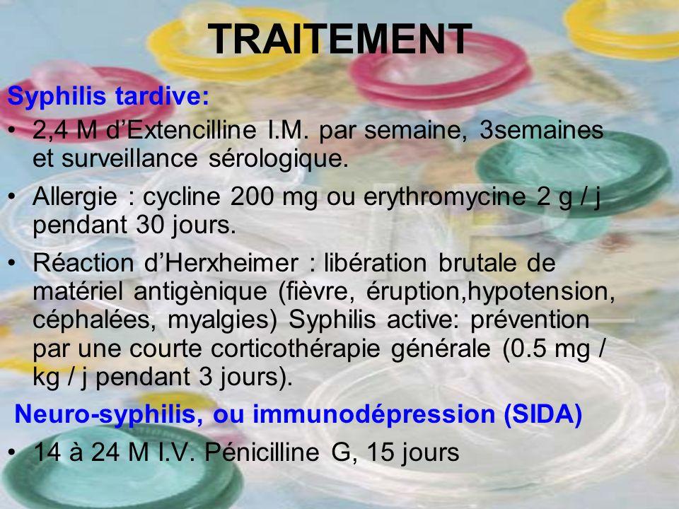 TRAITEMENT Syphilis tardive: 2,4 M dExtencilline I.M. par semaine, 3semaines et surveillance sérologique. Allergie : cycline 200 mg ou erythromycine 2