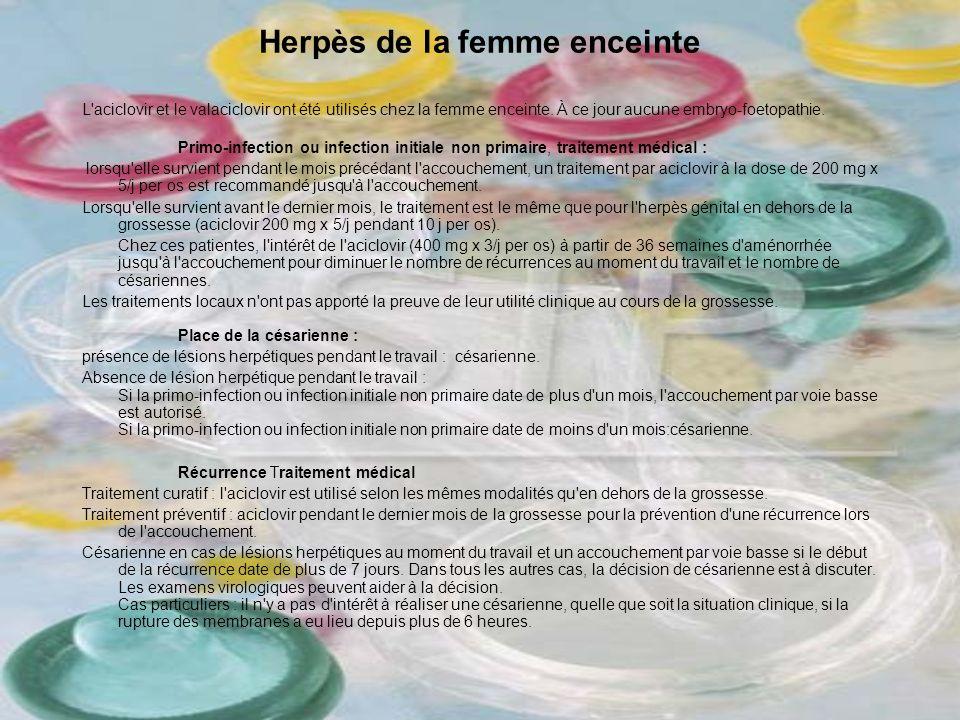 Herpès de la femme enceinte L'aciclovir et le valaciclovir ont été utilisés chez la femme enceinte. À ce jour aucune embryo-foetopathie. Primo-infecti