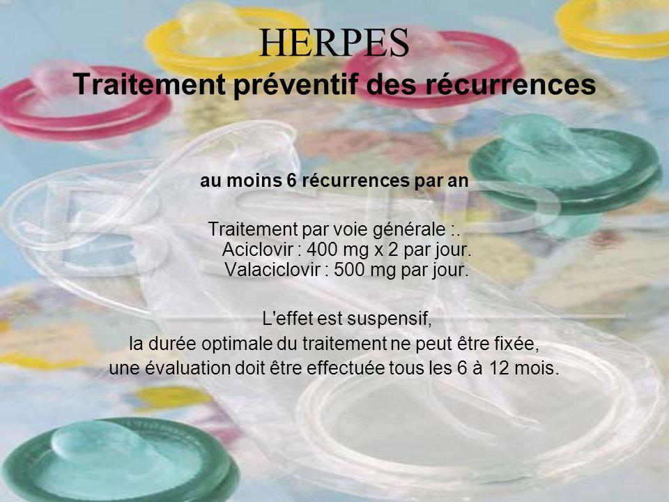 HERPES Traitement préventif des récurrences au moins 6 récurrences par an Traitement par voie générale :. Aciclovir : 400 mg x 2 par jour. Valaciclovi