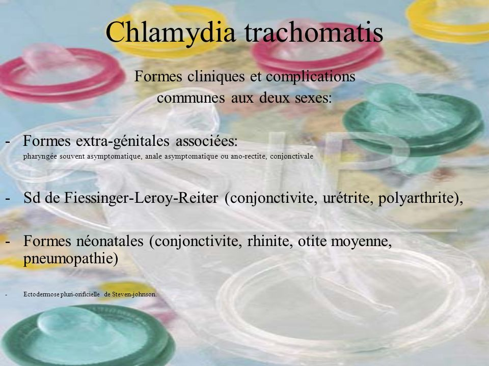 Chlamydia trachomatis Formes cliniques et complications communes aux deux sexes: - Formes extra-génitales associées: pharyngée souvent asymptomatique,