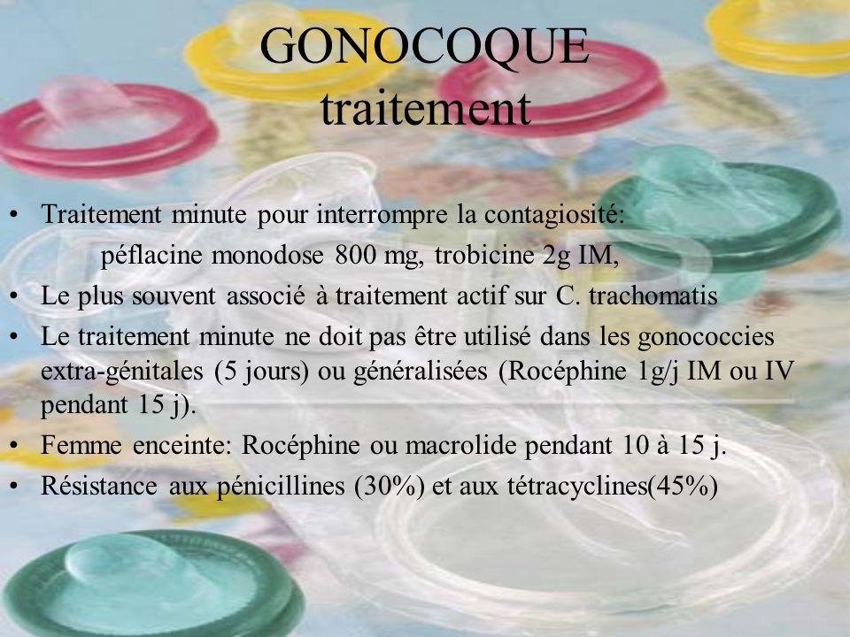 GONOCOQUE traitement Traitement minute pour interrompre la contagiosité: péflacine monodose 800 mg, trobicine 2g IM, Le plus souvent associé à traitem