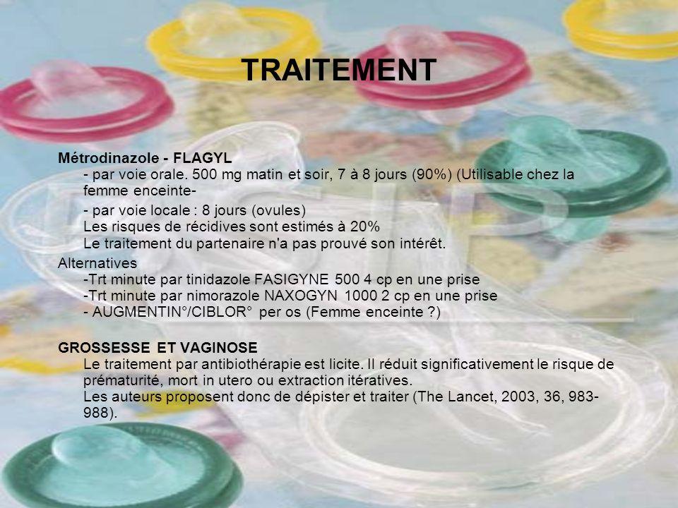 TRAITEMENT Métrodinazole - FLAGYL - par voie orale. 500 mg matin et soir, 7 à 8 jours (90%) (Utilisable chez la femme enceinte- - par voie locale : 8