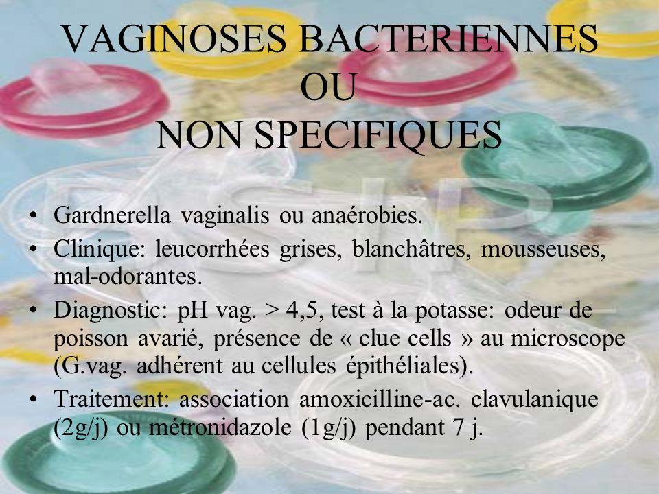 VAGINOSES BACTERIENNES OU NON SPECIFIQUES Gardnerella vaginalis ou anaérobies. Clinique: leucorrhées grises, blanchâtres, mousseuses, mal-odorantes. D