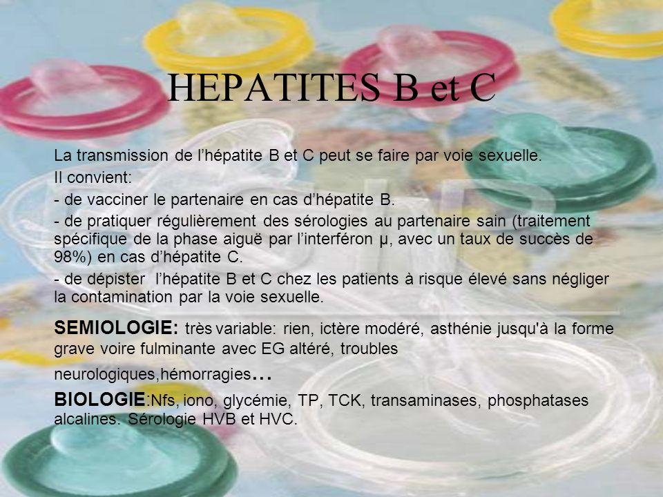 HEPATITES B et C La transmission de lhépatite B et C peut se faire par voie sexuelle. Il convient: - de vacciner le partenaire en cas dhépatite B. - d