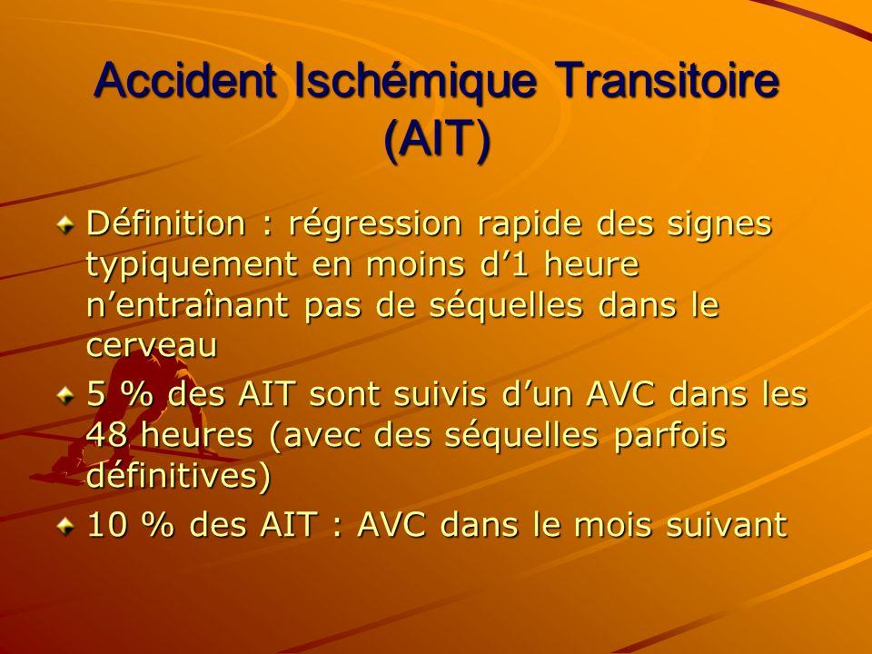 Accident Ischémique Transitoire (AIT) Définition : régression rapide des signes typiquement en moins d1 heure nentraînant pas de séquelles dans le cer