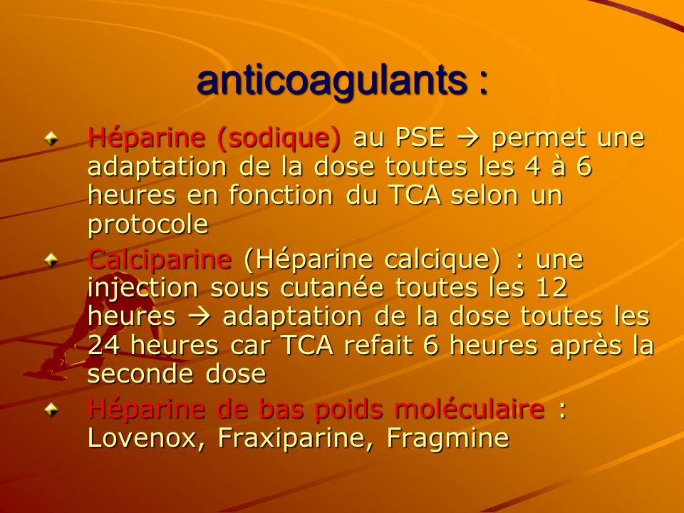 anticoagulants : Héparine (sodique) au PSE permet une adaptation de la dose toutes les 4 à 6 heures en fonction du TCA selon un protocole Calciparine