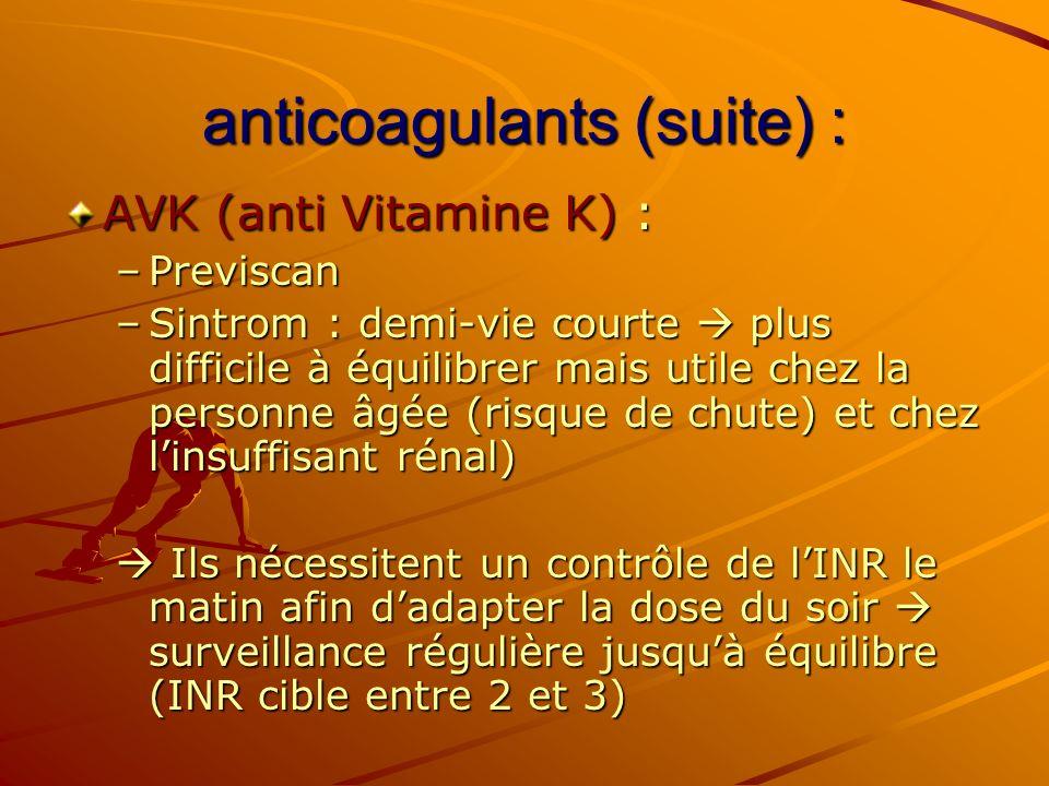 anticoagulants (suite) : AVK (anti Vitamine K) : –Previscan –Sintrom : demi-vie courte plus difficile à équilibrer mais utile chez la personne âgée (r