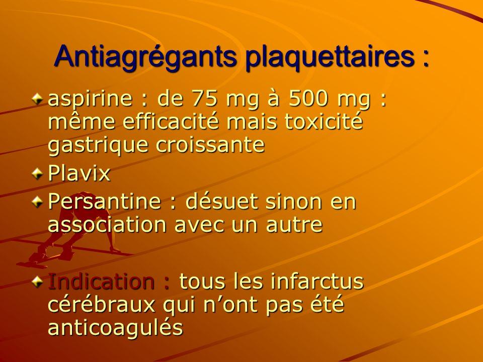 Antiagrégants plaquettaires : aspirine : de 75 mg à 500 mg : même efficacité mais toxicité gastrique croissante Plavix Persantine : désuet sinon en as