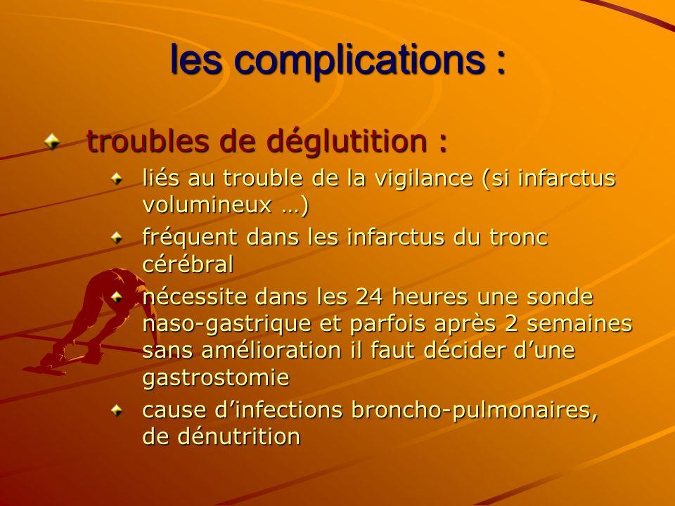 les complications : troubles de déglutition : liés au trouble de la vigilance (si infarctus volumineux …) fréquent dans les infarctus du tronc cérébra