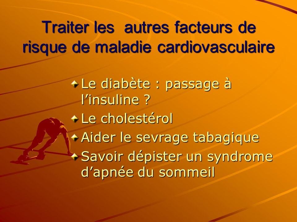 Traiter les autres facteurs de risque de maladie cardiovasculaire Le diabète : passage à linsuline ? Le cholestérol Aider le sevrage tabagique Savoir