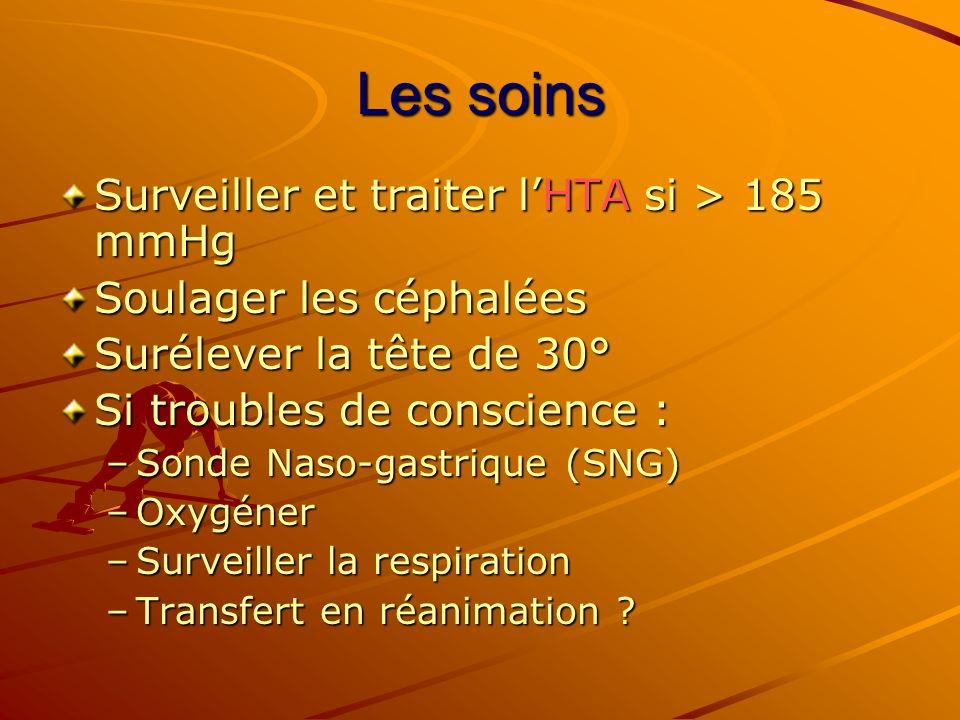 Les soins Surveiller et traiter lHTA si > 185 mmHg Soulager les céphalées Surélever la tête de 30° Si troubles de conscience : –Sonde Naso-gastrique (
