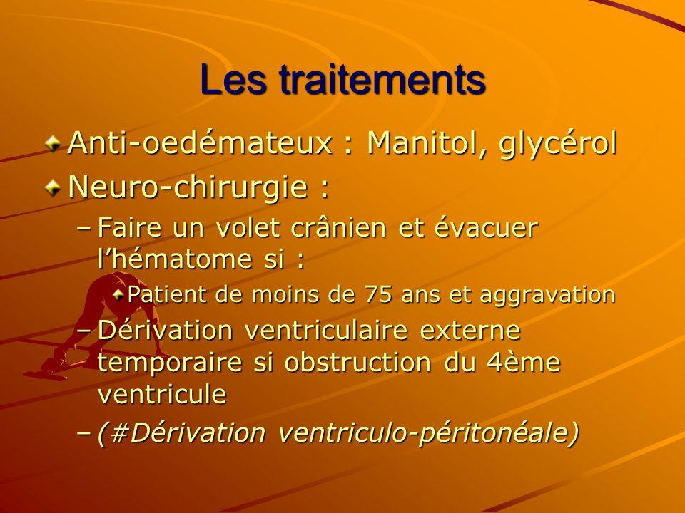 Les traitements Anti-oedémateux : Manitol, glycérol Neuro-chirurgie : –Faire un volet crânien et évacuer lhématome si : Patient de moins de 75 ans et