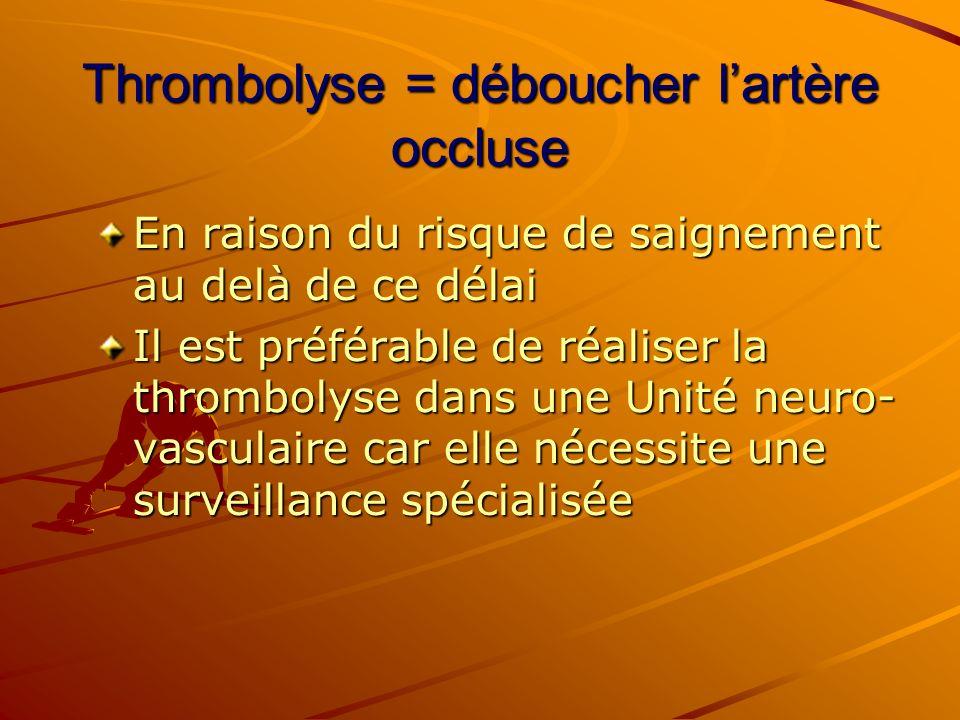 Thrombolyse = déboucher lartère occluse En raison du risque de saignement au delà de ce délai Il est préférable de réaliser la thrombolyse dans une Un