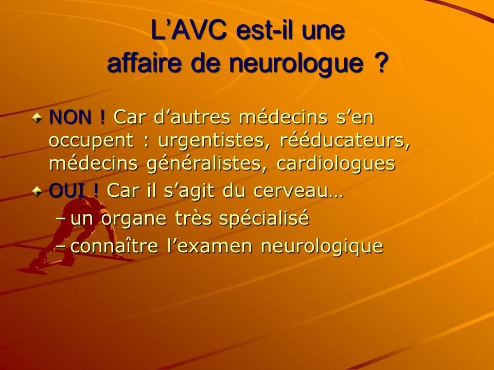 LAVC est-il une affaire de neurologue ? NON ! Car dautres médecins sen occupent : urgentistes, rééducateurs, médecins généralistes, cardiologues OUI !