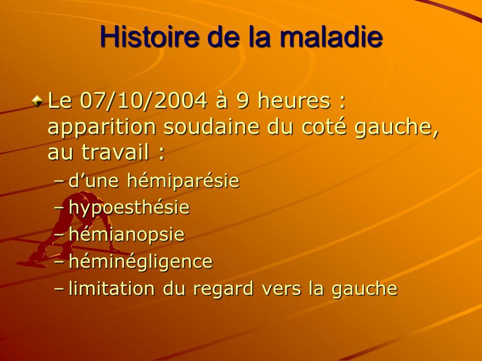 Histoire de la maladie Le 07/10/2004 à 9 heures : apparition soudaine du coté gauche, au travail : –dune hémiparésie –hypoesthésie –hémianopsie –hémin