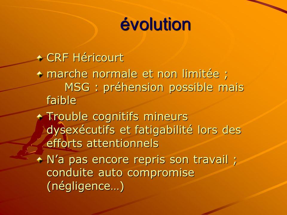 évolution CRF Héricourt marche normale et non limitée ; MSG : préhension possible mais faible Trouble cognitifs mineurs dysexécutifs et fatigabilité l