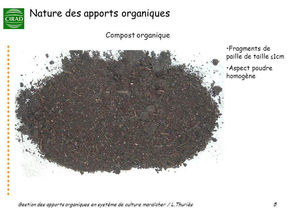Gestion des apports organiques en système de culture maraîcher / L.Thuriès 5 Compost organique Fragments de paille de taille 1cm Aspect poudre homogène Nature des apports organiques