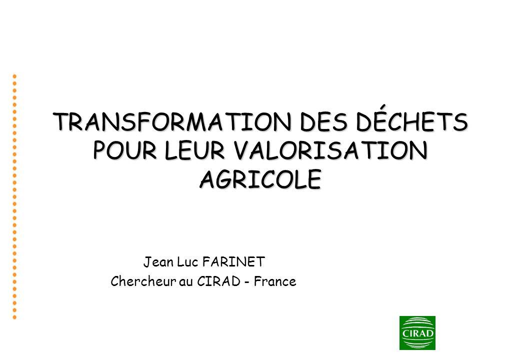 TRANSFORMATION DES DÉCHETS POUR LEUR VALORISATION AGRICOLE Jean Luc FARINET Chercheur au CIRAD - France