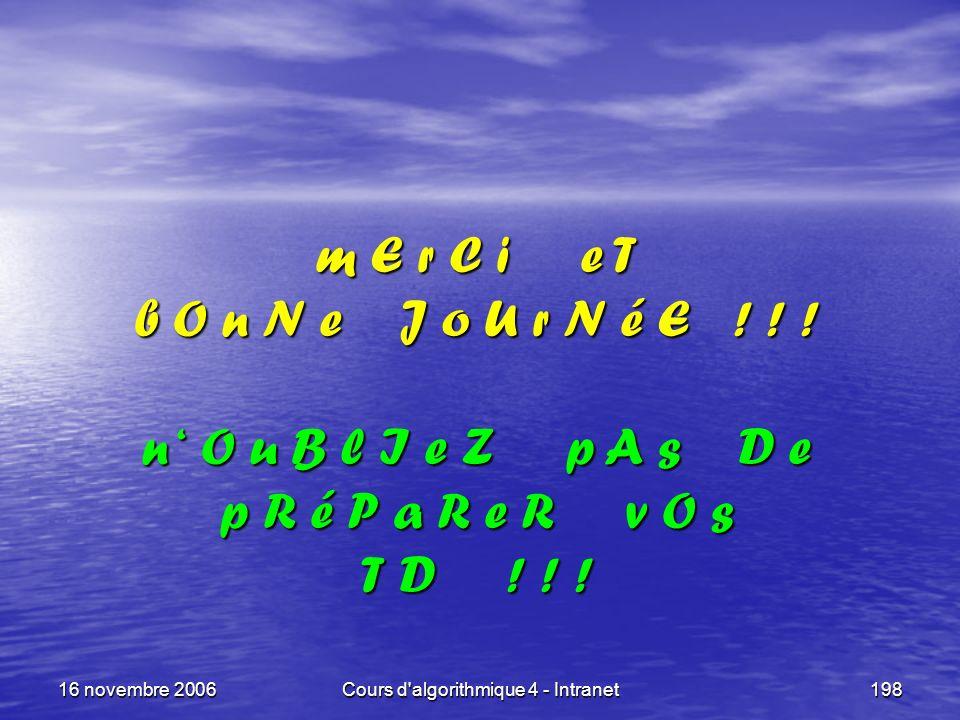 16 novembre 2006Cours d'algorithmique 4 - Intranet198 m E r C i e T b O n N e J o U r N é E ! ! ! n O u B l I e Z p A s D e p R é P a R e R v O s T D