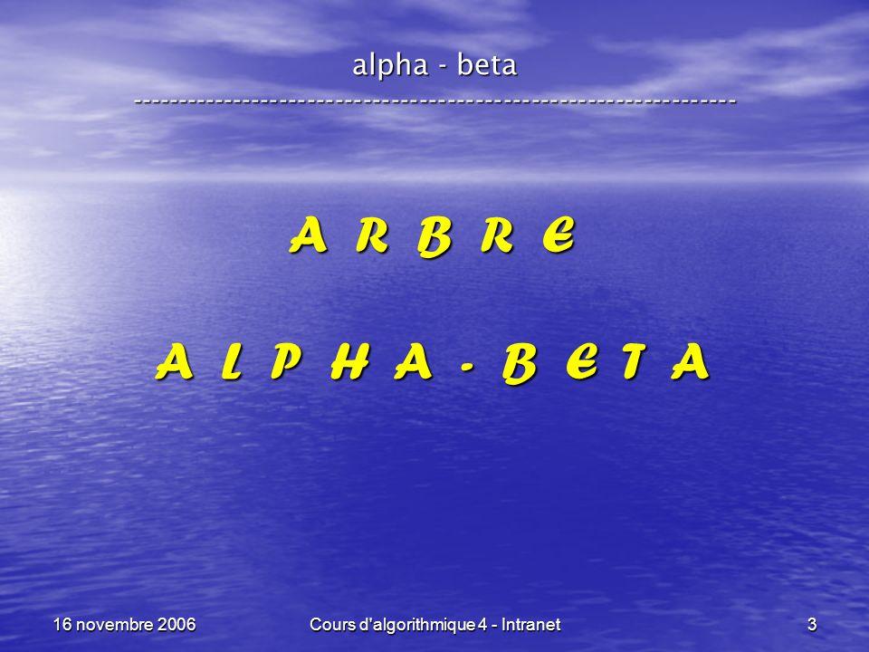 16 novembre 2006Cours d'algorithmique 4 - Intranet3 alpha - beta ----------------------------------------------------------------- A R B R E A L P H A