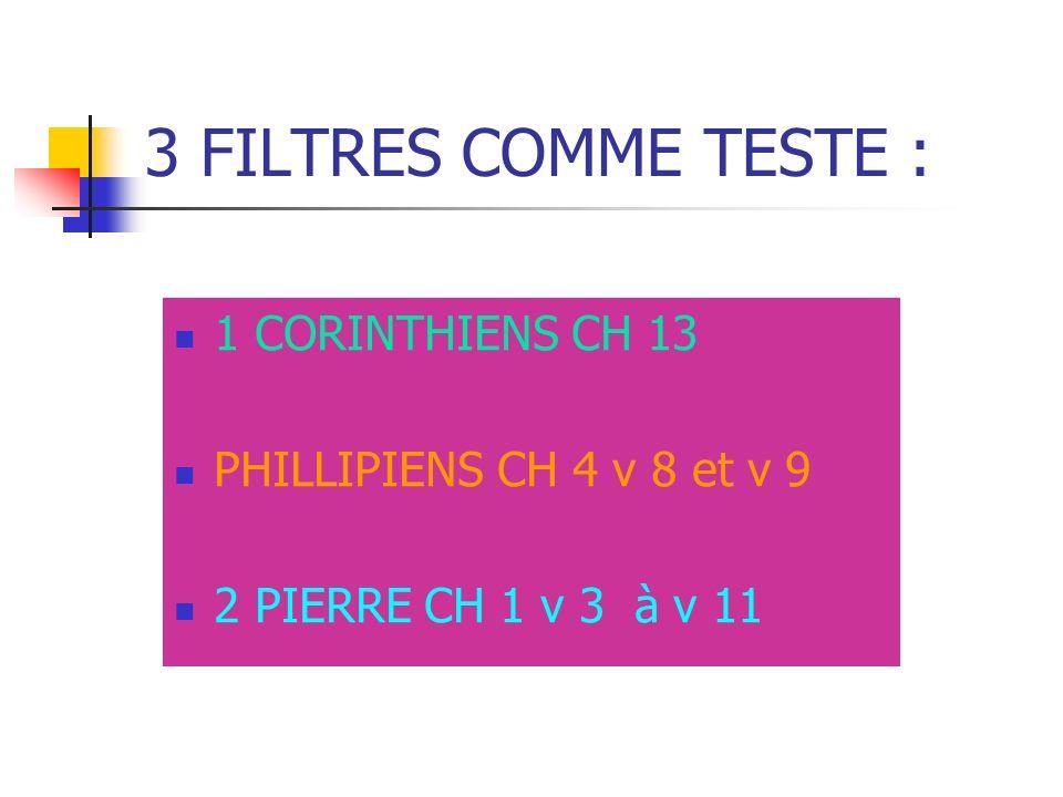 3 FILTRES COMME TESTE : 1 CORINTHIENS CH 13 PHILLIPIENS CH 4 v 8 et v 9 2 PIERRE CH 1 v 3 à v 11