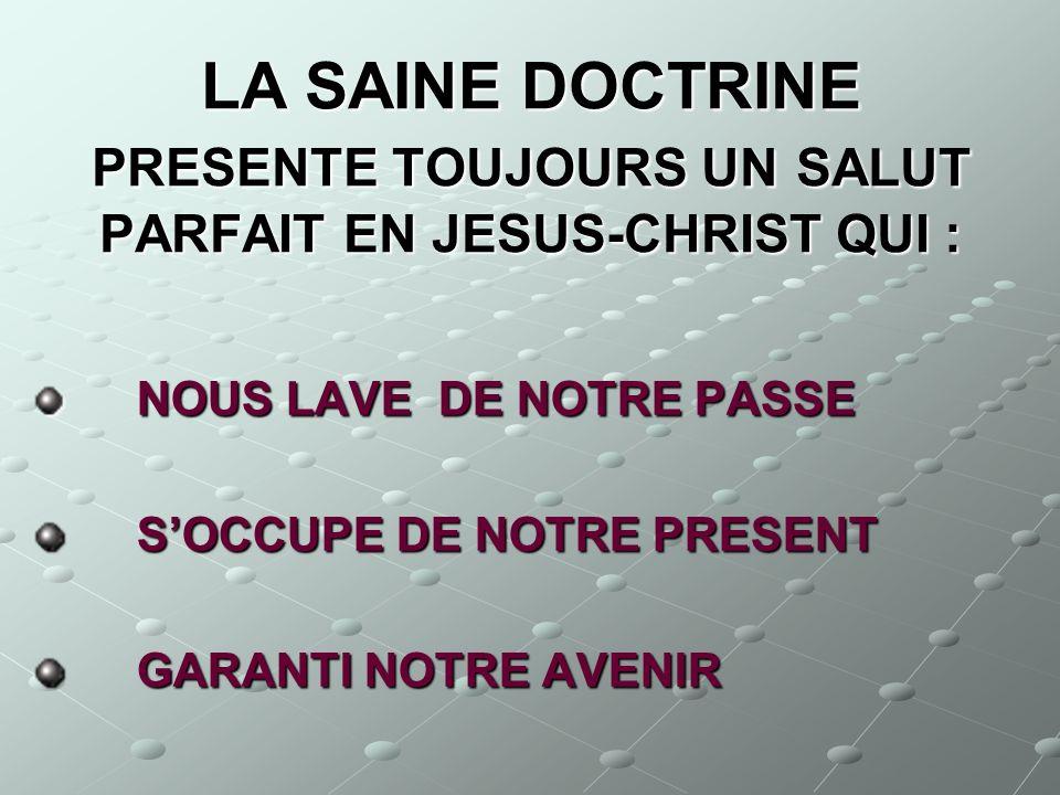 LA SAINE DOCTRINE PRESENTE TOUJOURS UN SALUT PARFAIT EN JESUS-CHRIST QUI : NOUS LAVE DE NOTRE PASSE NOUS LAVE DE NOTRE PASSE SOCCUPE DE NOTRE PRESENT
