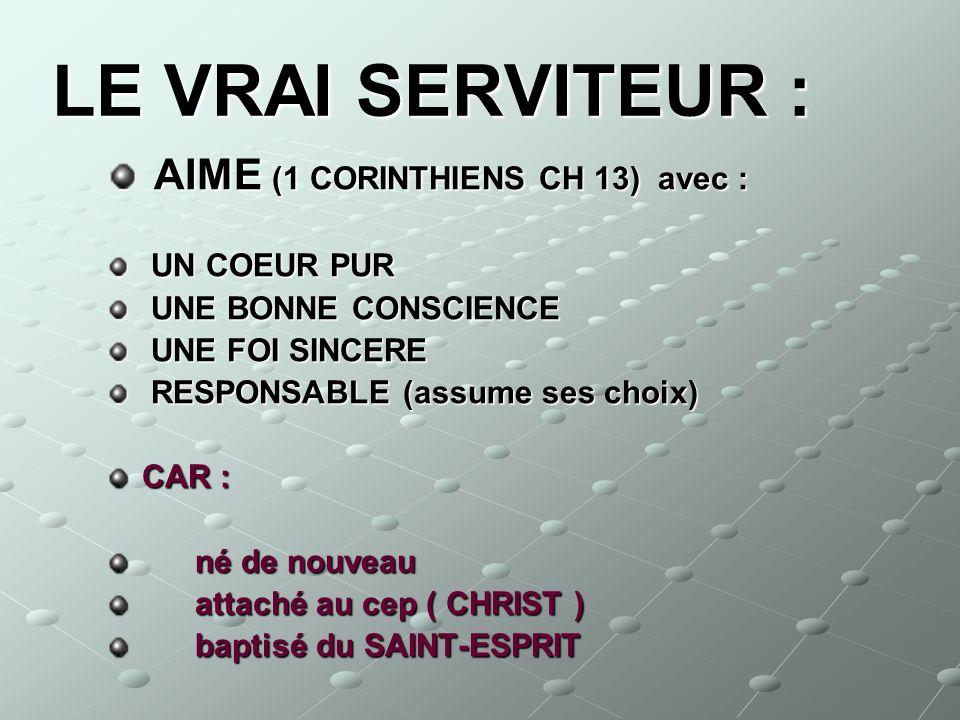 LE VRAI SERVITEUR : AIME (1 CORINTHIENS CH 13) avec : UN COEUR PUR UNE BONNE CONSCIENCE UNE FOI SINCERE RESPONSABLE (assume ses choix) CAR : né de nou