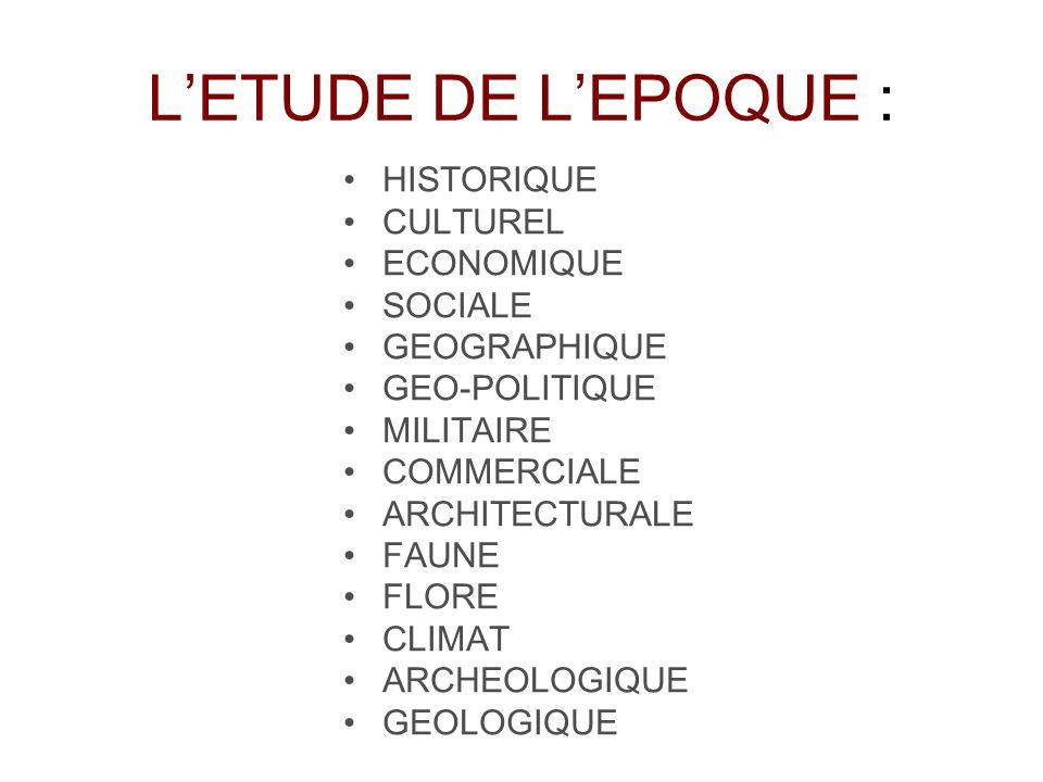 LETUDE DE LEPOQUE : HISTORIQUE CULTUREL ECONOMIQUE SOCIALE GEOGRAPHIQUE GEO-POLITIQUE MILITAIRE COMMERCIALE ARCHITECTURALE FAUNE FLORE CLIMAT ARCHEOLO