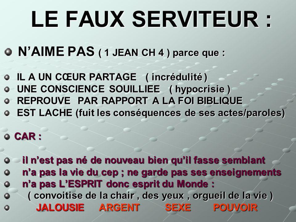 LE FAUX SERVITEUR : LE FAUX SERVITEUR : NAIME PAS ( 1 JEAN CH 4 ) parce que : NAIME PAS ( 1 JEAN CH 4 ) parce que : IL A UN CŒUR PARTAGE ( incrédulité