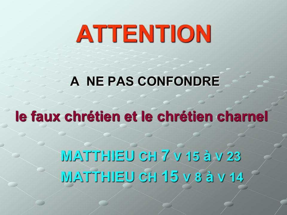 ATTENTION A NE PAS CONFONDRE A NE PAS CONFONDRE le faux chrétien et le chrétien charnel le faux chrétien et le chrétien charnel MATTHIEU CH 7 V 15 à V