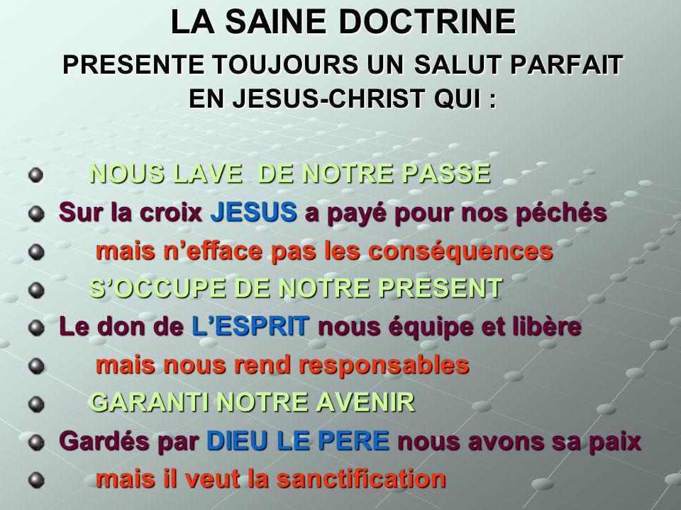LA SAINE DOCTRINE PRESENTE TOUJOURS UN SALUT PARFAIT EN JESUS-CHRIST QUI : NOUS LAVE DE NOTRE PASSE NOUS LAVE DE NOTRE PASSE Sur la croix JESUS a payé