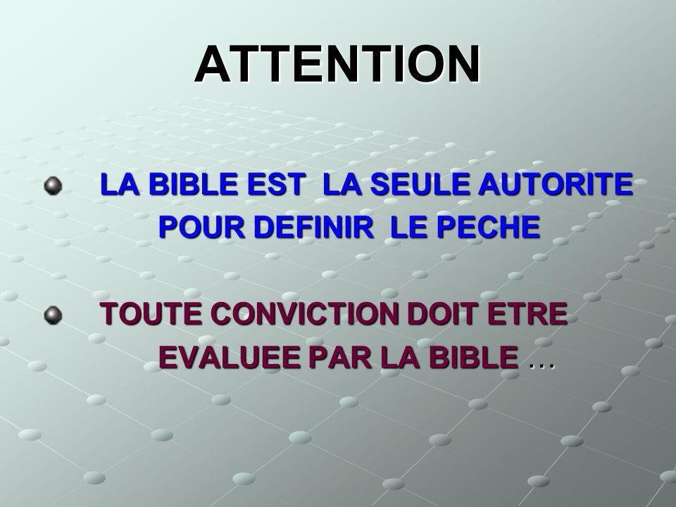 ATTENTION LA BIBLE EST LA SEULE AUTORITE LA BIBLE EST LA SEULE AUTORITE POUR DEFINIR LE PECHE POUR DEFINIR LE PECHE TOUTE CONVICTION DOIT ETRE TOUTE C