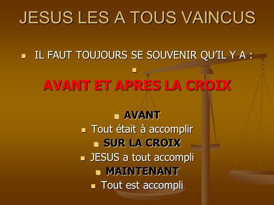 JESUS LES A TOUS VAINCUS IL FAUT TOUJOURS SE SOUVENIR QUIL Y A : IL FAUT TOUJOURS SE SOUVENIR QUIL Y A : AVANT ET APRES LA CROIX AVANT AVANT Tout étai