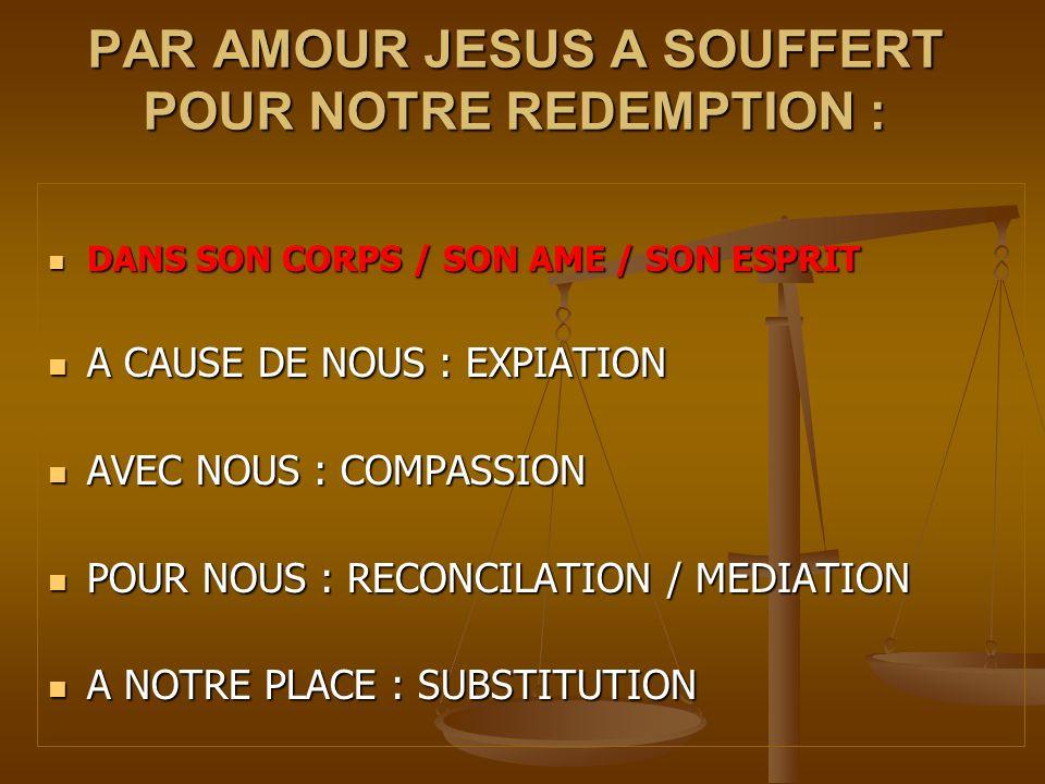 PAR AMOUR JESUS A SOUFFERT POUR NOTRE REDEMPTION : DANS SON CORPS / SON AME / SON ESPRIT DANS SON CORPS / SON AME / SON ESPRIT A CAUSE DE NOUS : EXPIA