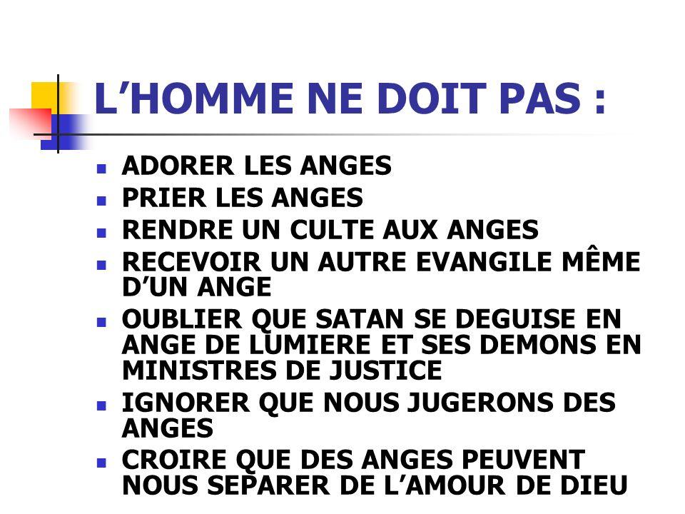 LHOMME NE DOIT PAS : ADORER LES ANGES PRIER LES ANGES RENDRE UN CULTE AUX ANGES RECEVOIR UN AUTRE EVANGILE MÊME DUN ANGE OUBLIER QUE SATAN SE DEGUISE